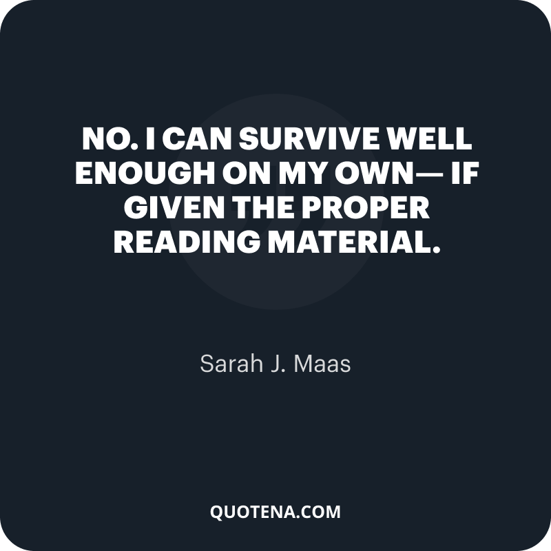 """""""No. I can survive well enough on my own— if given the proper reading material."""" – Sarah J. Maas"""