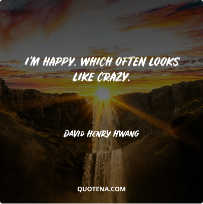 """""""I'm happy. Which often looks like crazy."""" – David Henry Hwang"""