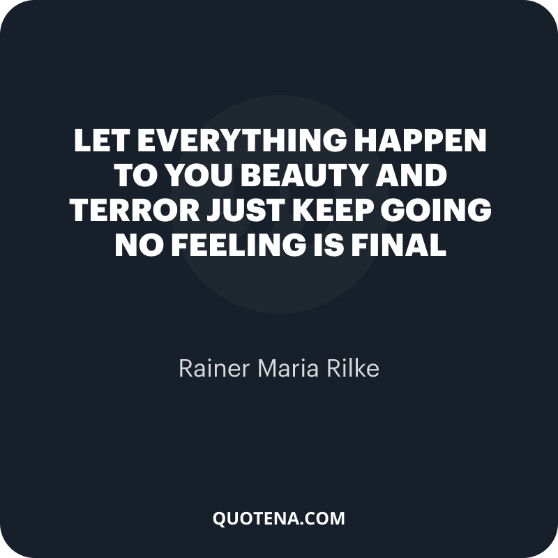 """""""Let everything happen to you Beauty and terror Just keep going No feeling is final"""" – Rainer Maria Rilke"""