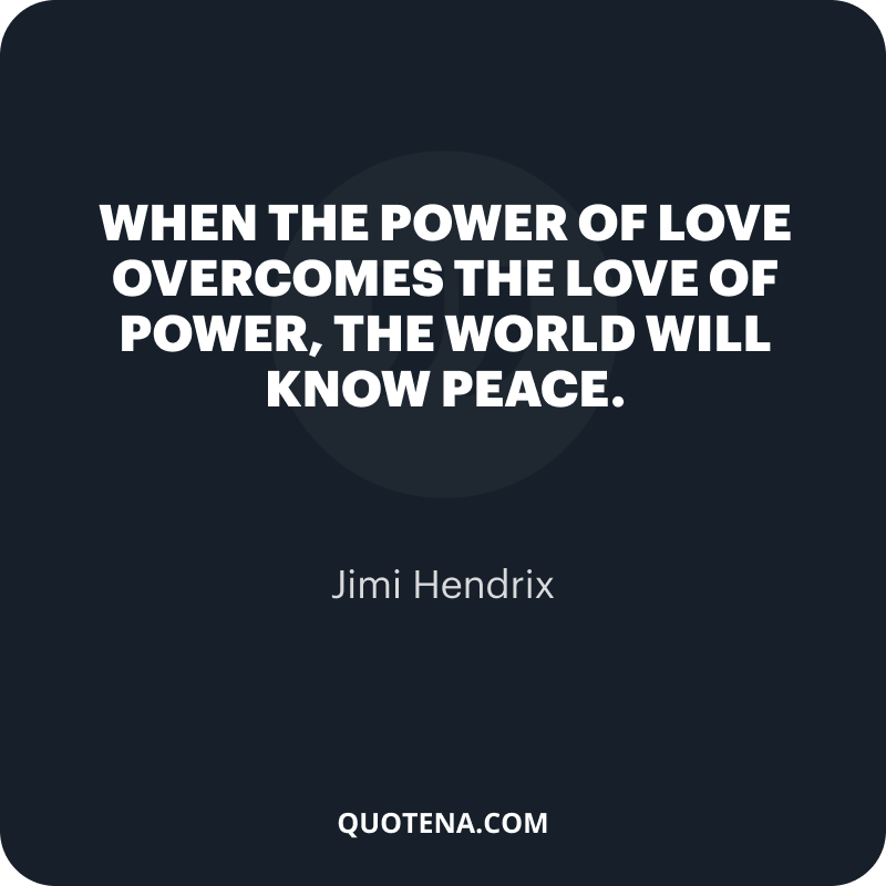"""""""When the power of love overcomes the love of power, the world will know peace."""" – Jimi Hendrix"""