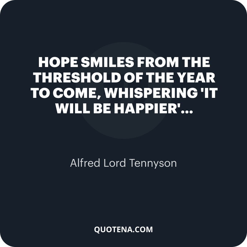 """""""Hope Smiles from the threshold of the year to come, Whispering 'it will be happier'…"""" – Alfred Lord Tennyson"""