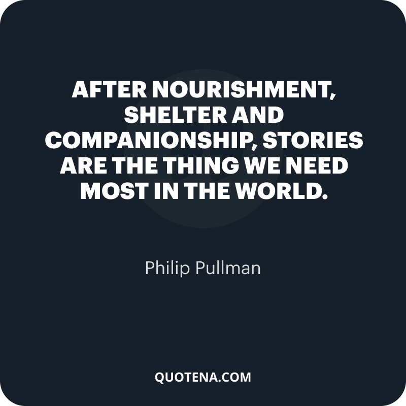 """""""After nourishment, shelter and companionship, stories are the thing we need most in the world."""" – Philip Pullman"""