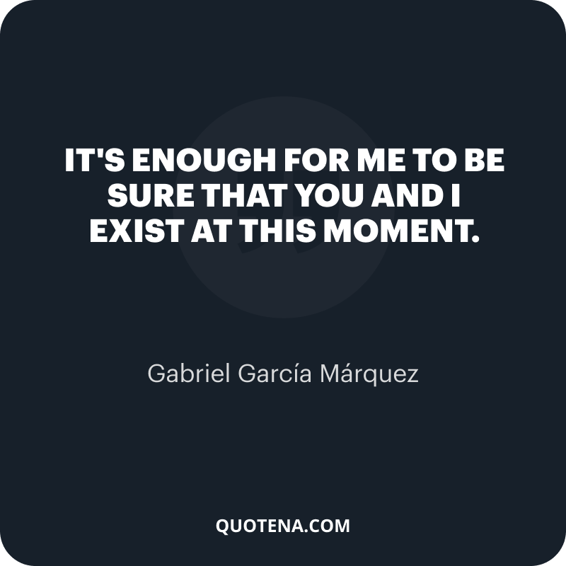 """""""It's enough for me to be sure that you and I exist at this moment."""" – Gabriel García Márquez"""