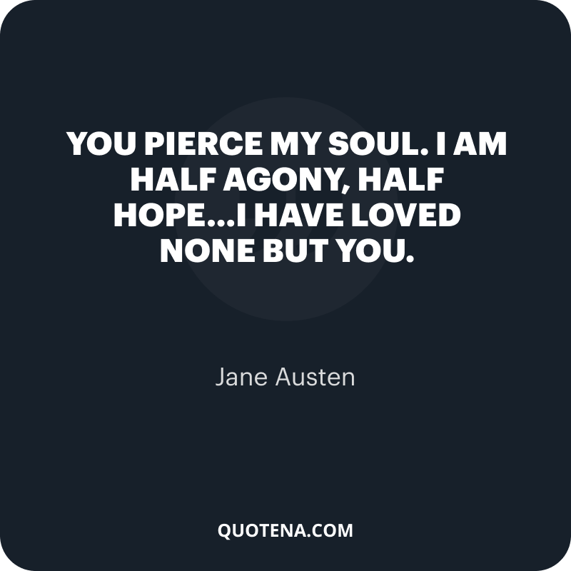 """""""You pierce my soul. I am half agony, half hope…I have loved none but you."""" – Jane Austen"""