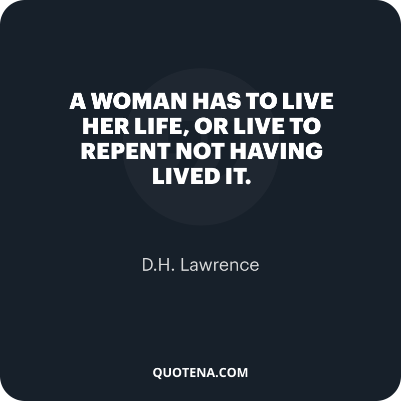 """""""A woman has to live her life, or live to repent not having lived it."""" – D.H. Lawrence"""