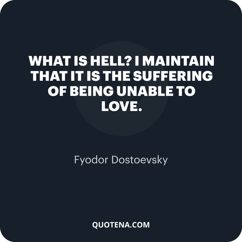 """""""What is hell? I maintain that it is the suffering of being unable to love."""" – Fyodor Dostoevsky"""