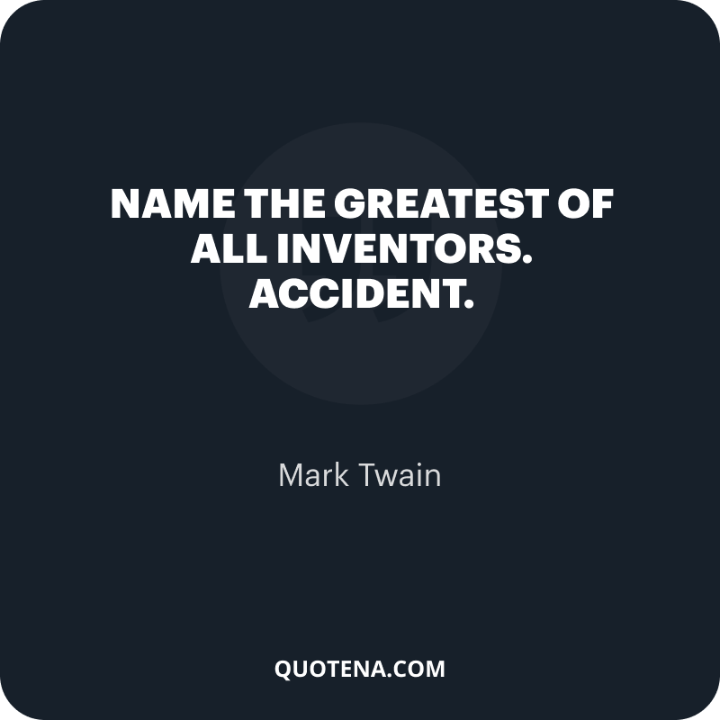 """""""Name the greatest of all inventors. Accident."""" – Mark Twain"""