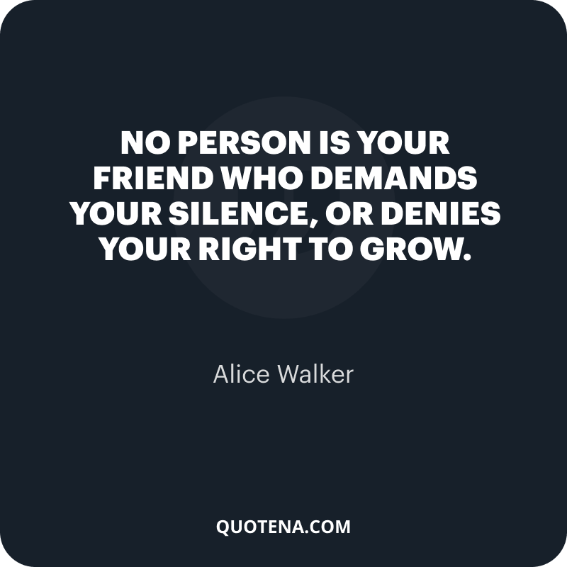 """""""No person is your friend who demands your silence, or denies your right to grow."""" – Alice Walker"""