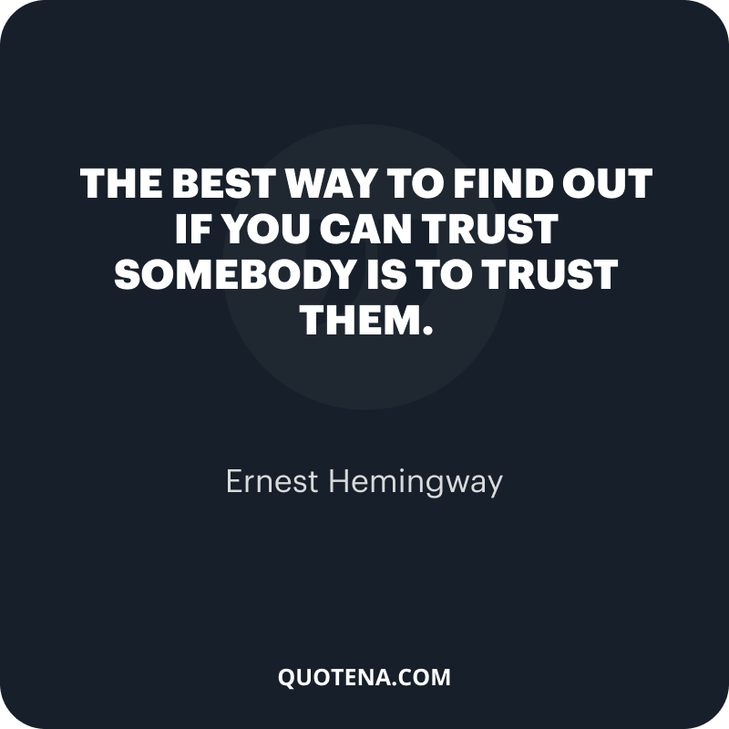 """""""The best way to find out if you can trust somebody is to trust them."""" – Ernest Hemingway"""