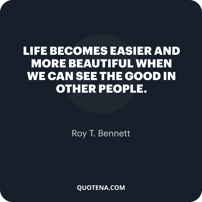 """""""Life becomes easier and more beautiful when we can see the good in other people."""" – Roy T. Bennett"""