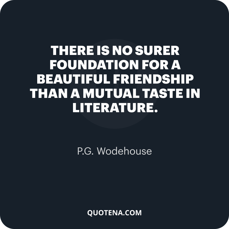 """""""There is no surer foundation for a beautiful friendship than a mutual taste in literature."""" – P.G. Wodehouse"""