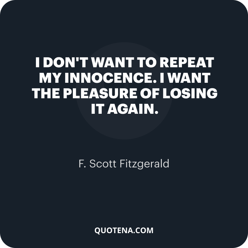 """""""I don't want to repeat my innocence. I want the pleasure of losing it again."""" – F. Scott Fitzgerald"""