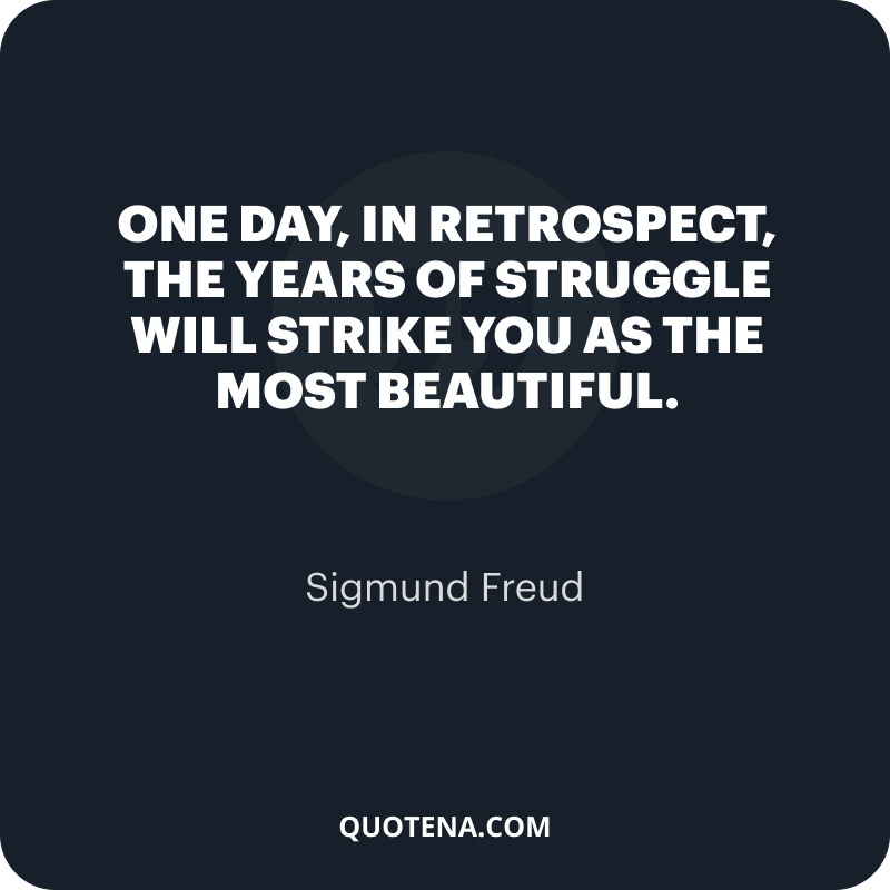 """""""One day, in retrospect, the years of struggle will strike you as the most beautiful."""" – Sigmund Freud"""