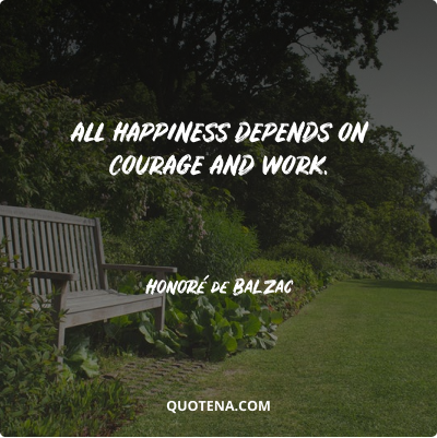 """""""All happiness depends on courage and work."""" – Honoré de Balzac"""