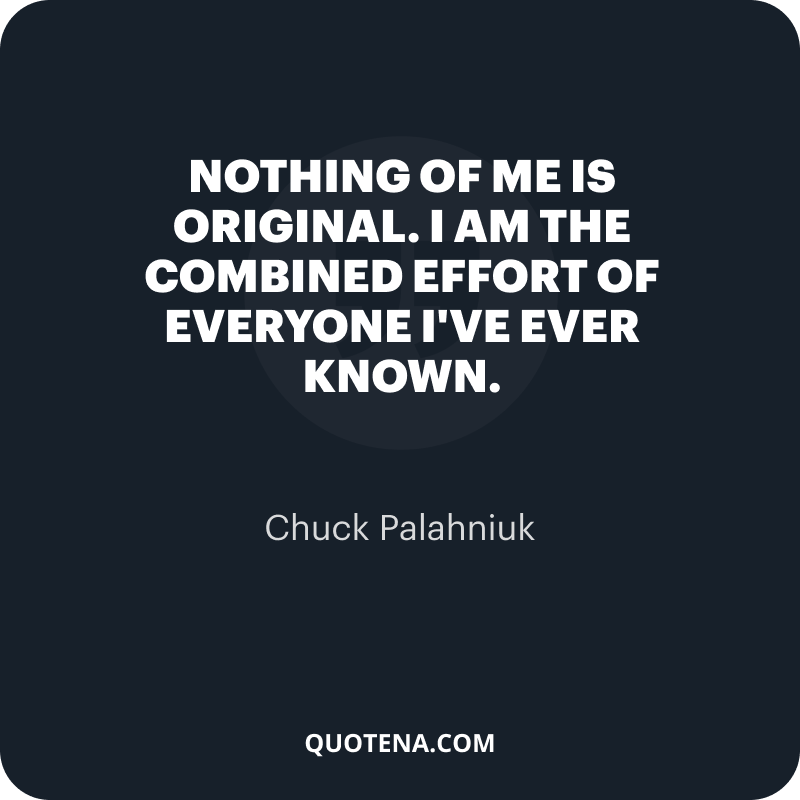 """""""Nothing of me is original. I am the combined effort of everyone I've ever known."""" – Chuck Palahniuk"""