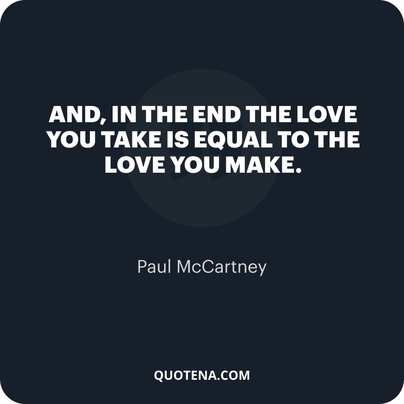 """""""And, in the end The love you take is equal to the love you make."""" – Paul McCartney"""