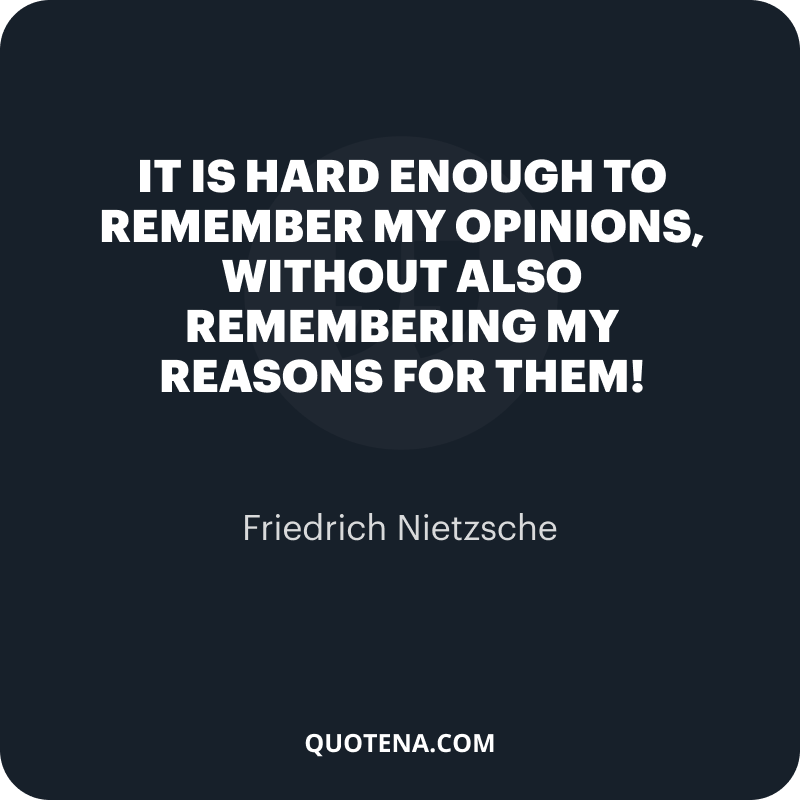 """""""It is hard enough to remember my opinions, without also remembering my reasons for them!"""" – Friedrich Nietzsche"""