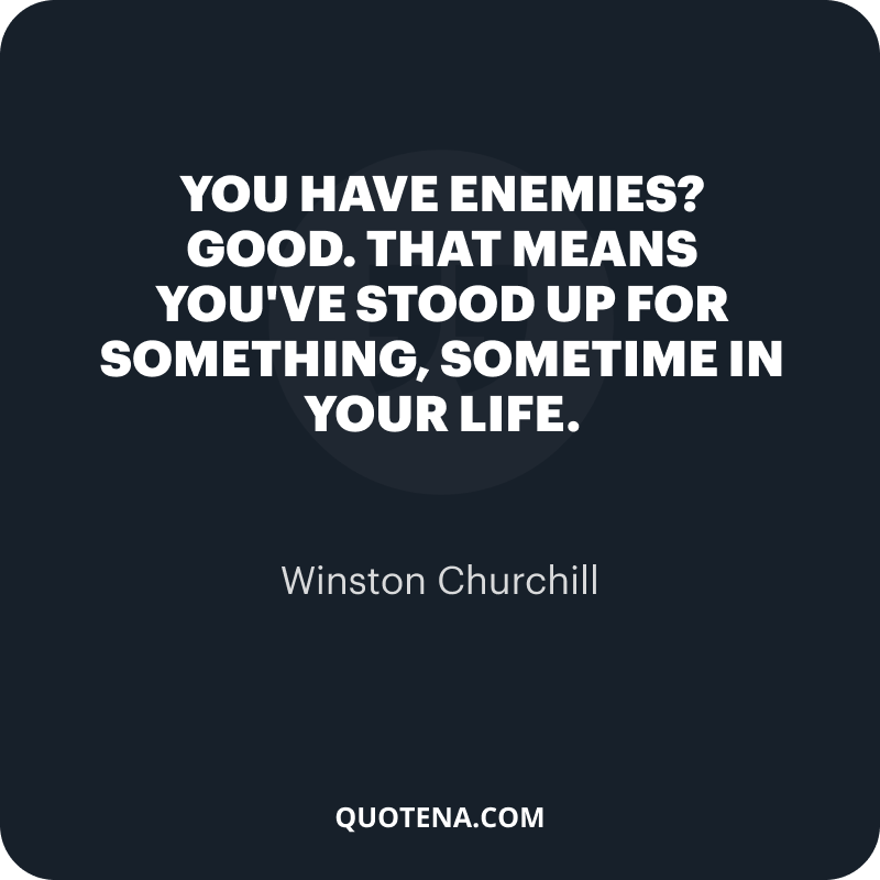 """""""You have enemies? Good. That means you've stood up for something, sometime in your life."""" – Winston Churchill"""