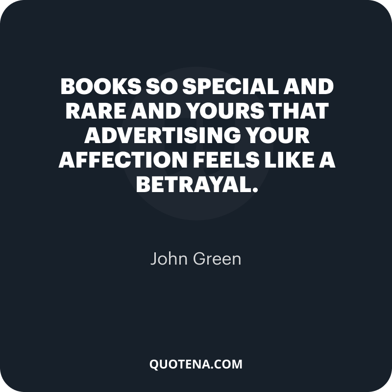 """""""Books so special and rare and yours that advertising your affection feels like a betrayal."""" – John Green"""