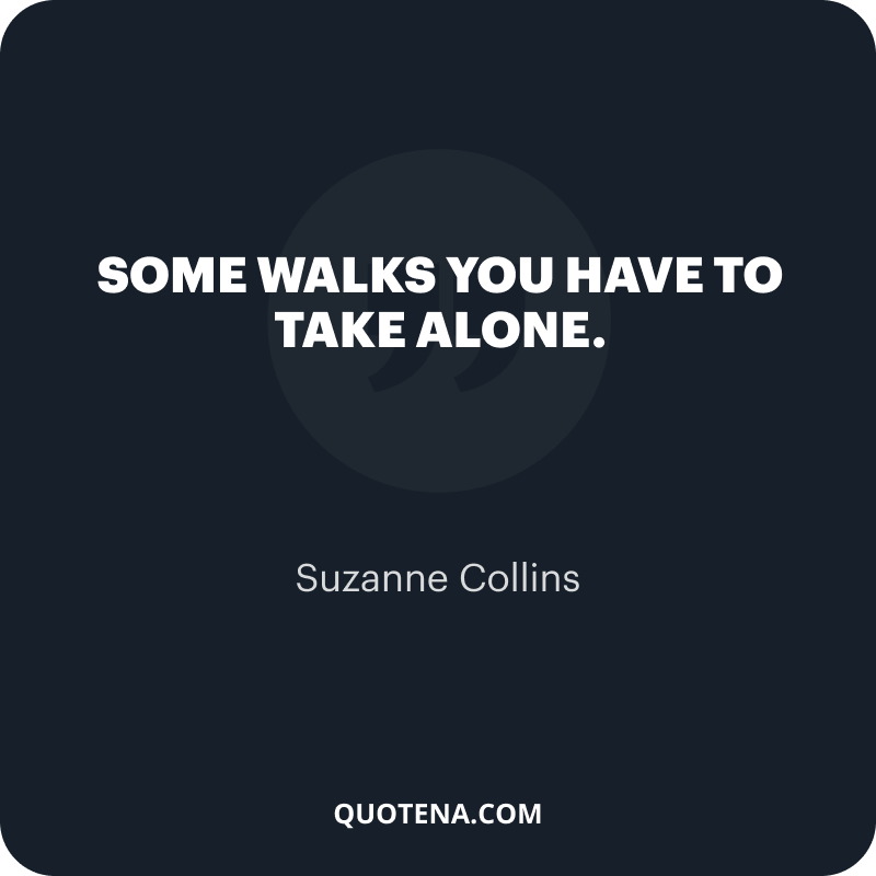 """""""Some walks you have to take alone."""" – Suzanne Collins"""