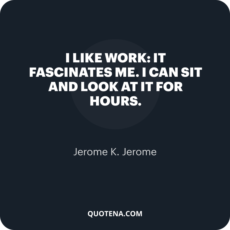 """""""I like work: it fascinates me. I can sit and look at it for hours."""" – Jerome K. Jerome"""