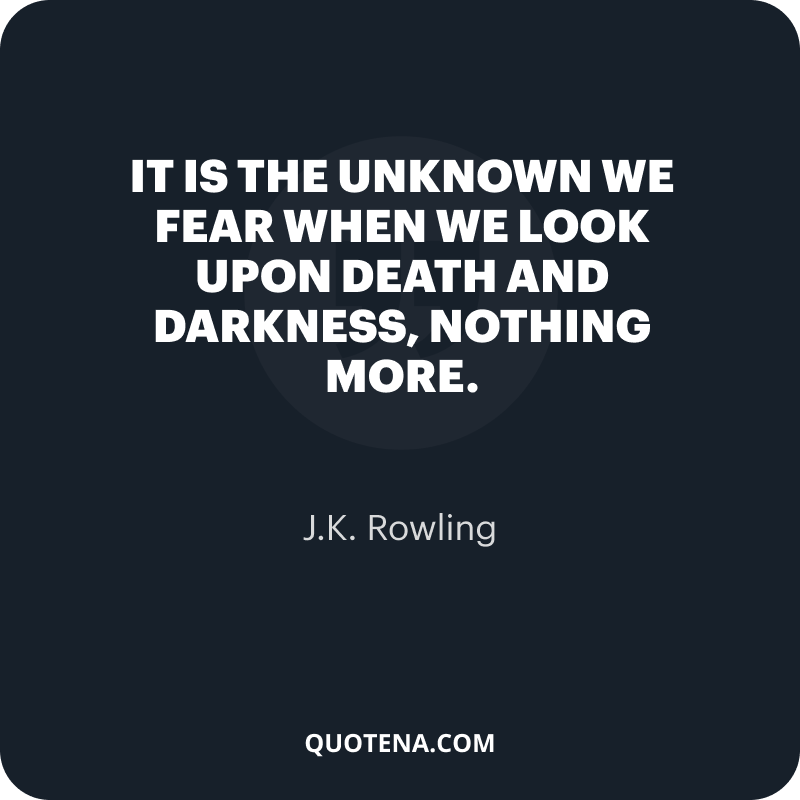 """""""It is the unknown we fear when we look upon death and darkness, nothing more."""" – J.K. Rowling"""