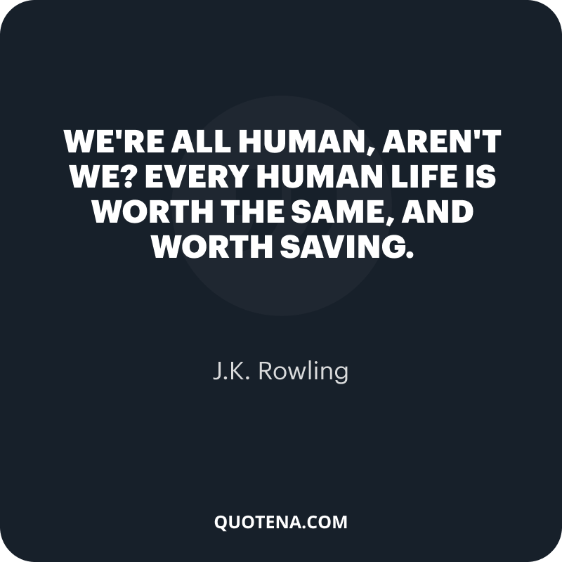 """""""We're all human, aren't we? Every human life is worth the same, and worth saving."""" – J.K. Rowling"""