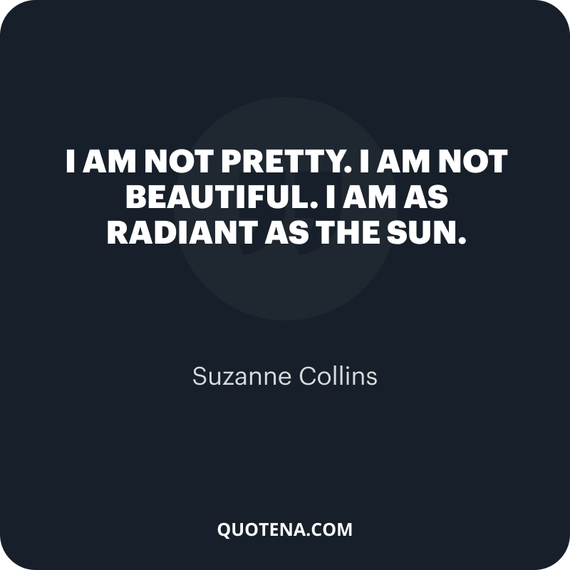 """""""I am not pretty. I am not beautiful. I am as radiant as the sun."""" – Suzanne Collins"""