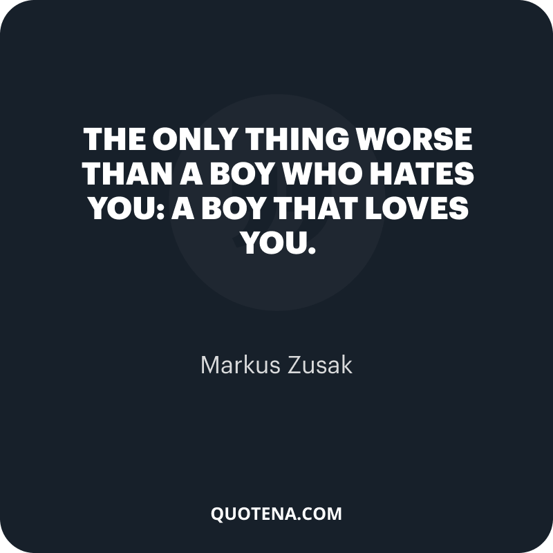 """""""The only thing worse than a boy who hates you: a boy that loves you."""" – Markus Zusak"""