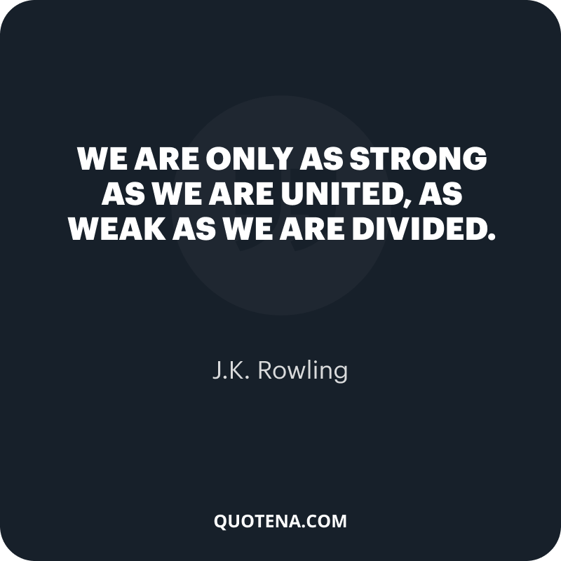 """""""We are only as strong as we are united, as weak as we are divided."""" – J.K. Rowling"""