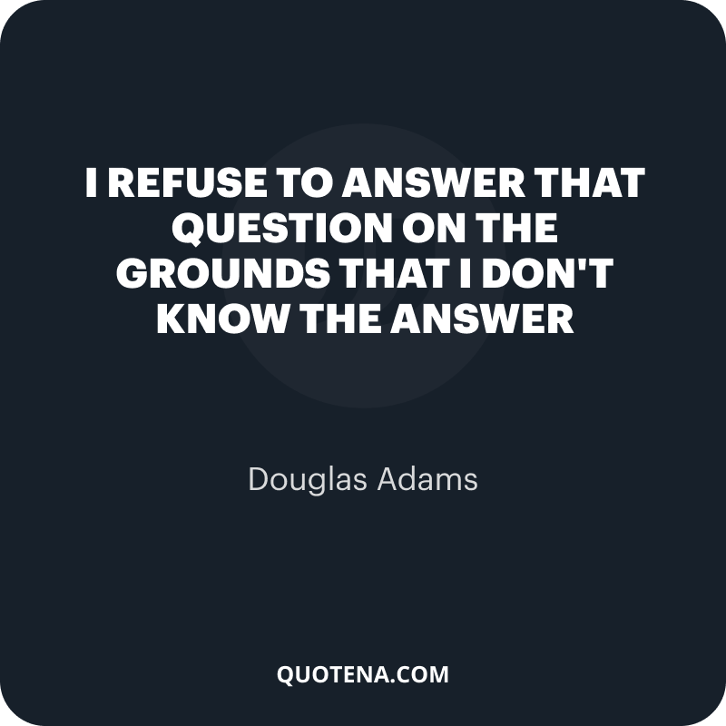 """""""I refuse to answer that question on the grounds that I don't know the answer"""" – Douglas Adams"""