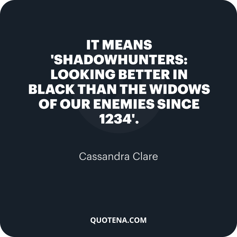 """""""It means 'Shadowhunters: Looking Better in Black Than the Widows of our Enemies Since 1234'."""" – Cassandra Clare"""