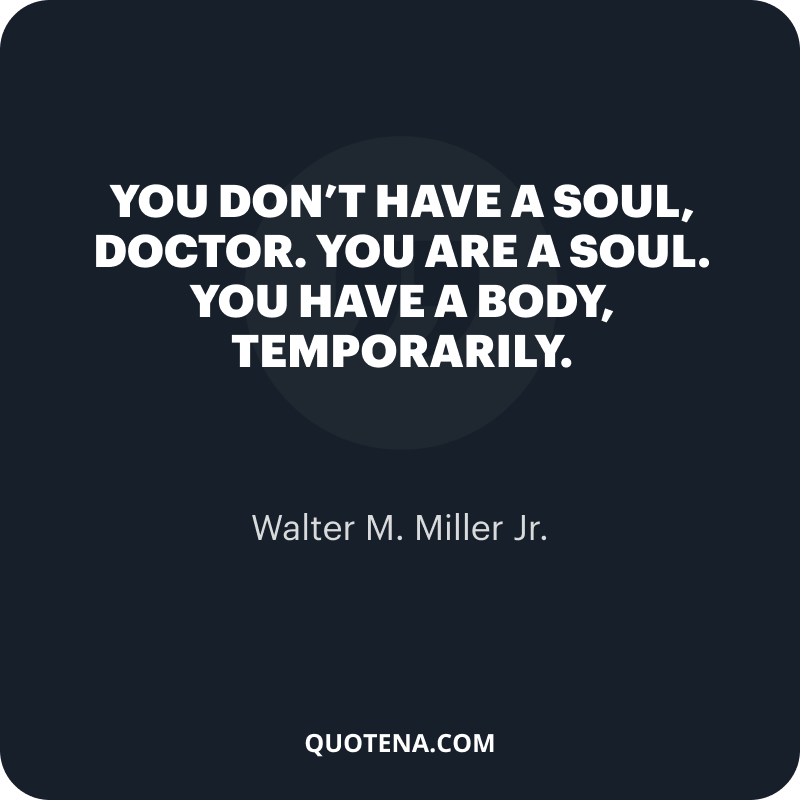 """""""You don't have a soul, Doctor. You are a soul. You have a body, temporarily."""" – Walter M. Miller Jr."""