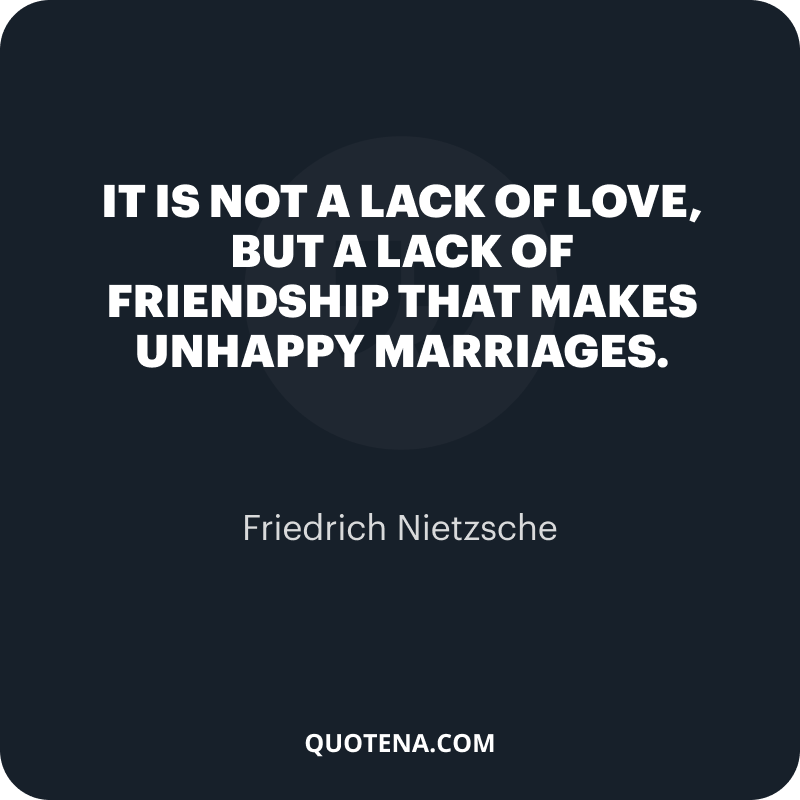"""""""It is not a lack of love, but a lack of friendship that makes unhappy marriages."""" – Friedrich Nietzsche"""
