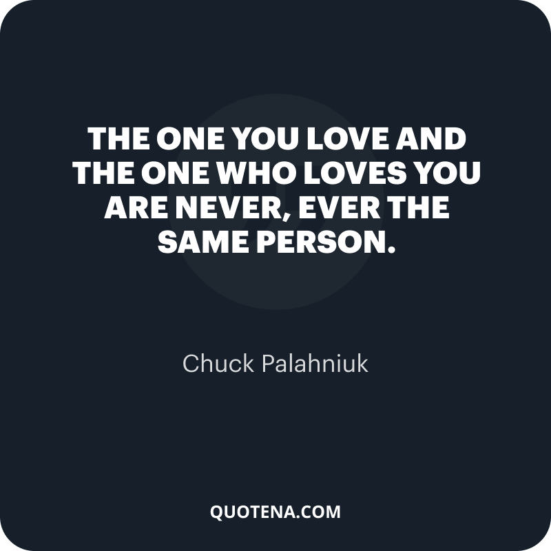 """""""The one you love and the one who loves you are never, ever the same person."""" – Chuck Palahniuk"""