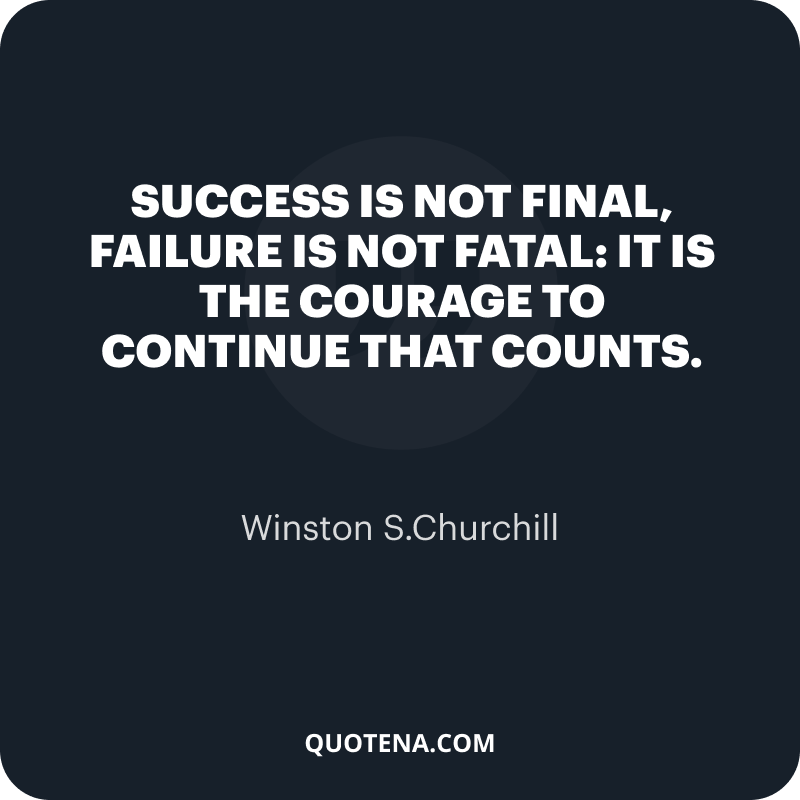 """""""Success is not final, failure is not fatal: it is the courage to continue that counts."""" – Winston S.Churchill"""