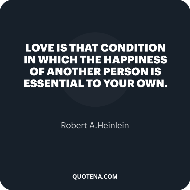 """""""Love is that condition in which the happiness of another person is essential to your own."""" – Robert A.Heinlein"""