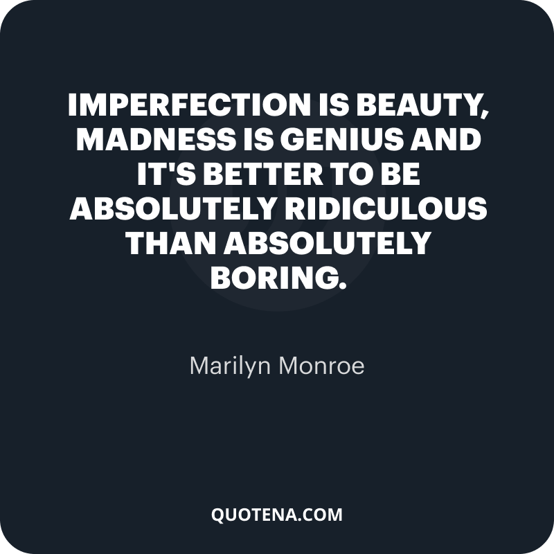 """""""Imperfection is beauty, madness is genius and it's better to be absolutely ridiculous than absolutely boring."""" – Marilyn Monroe"""