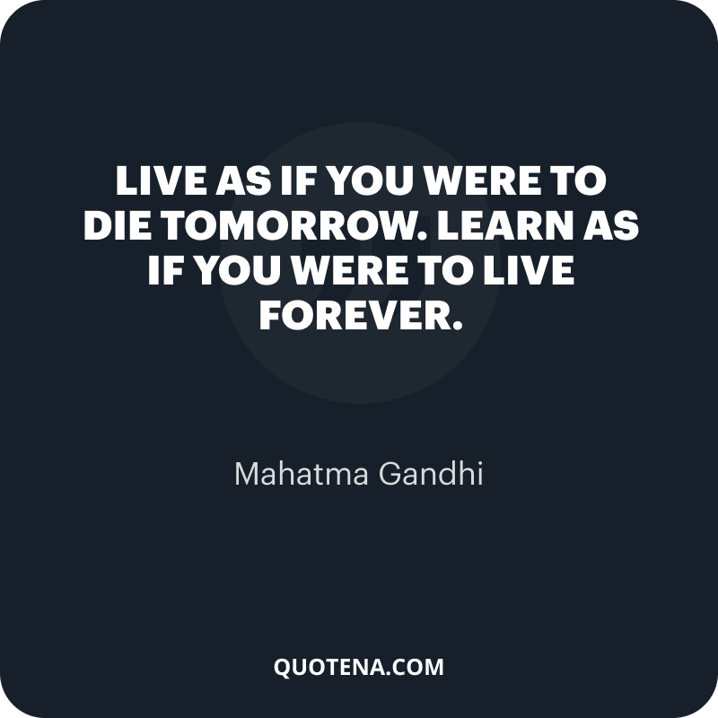 """""""Live as if you were to die tomorrow. Learn as if you were to live forever."""" – Mahatma Gandhi"""