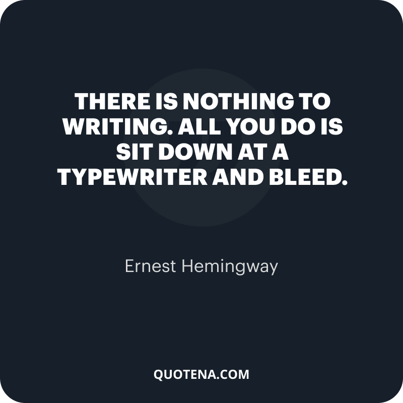 """""""There is nothing to writing. All you do is sit down at a typewriter and bleed."""" – Ernest Hemingway"""