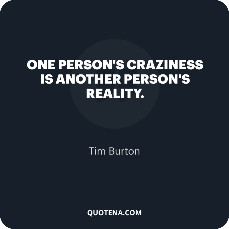 """""""One person's craziness is another person's reality."""" – Tim Burton"""
