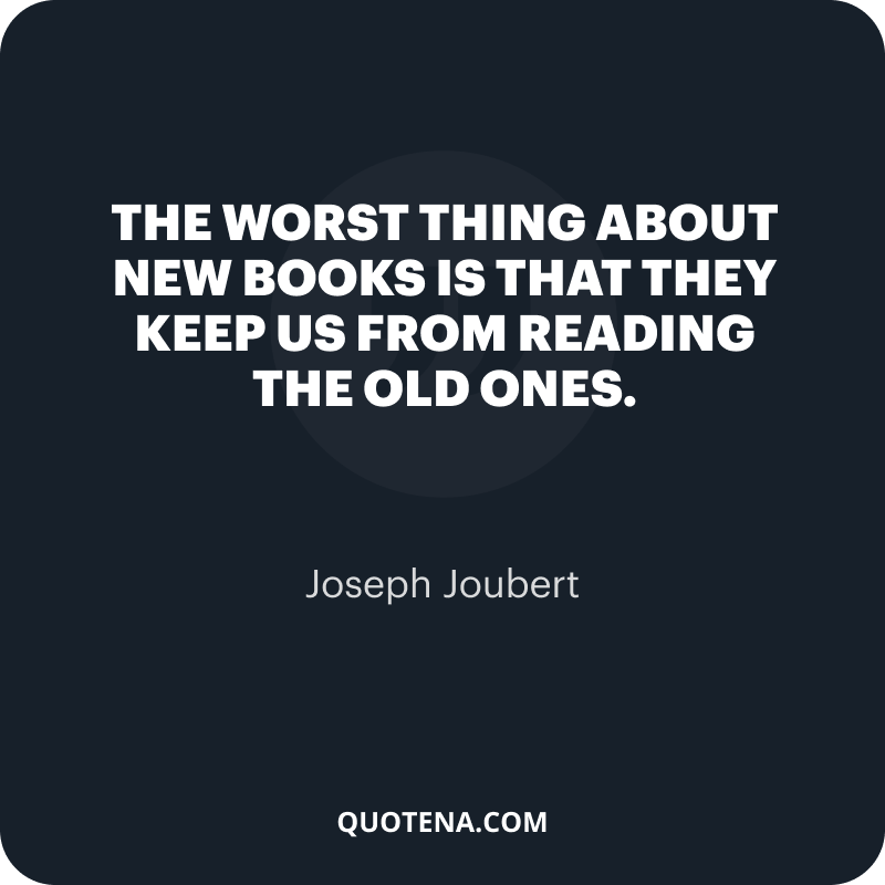 """""""The worst thing about new books is that they keep us from reading the old ones."""" – Joseph Joubert"""
