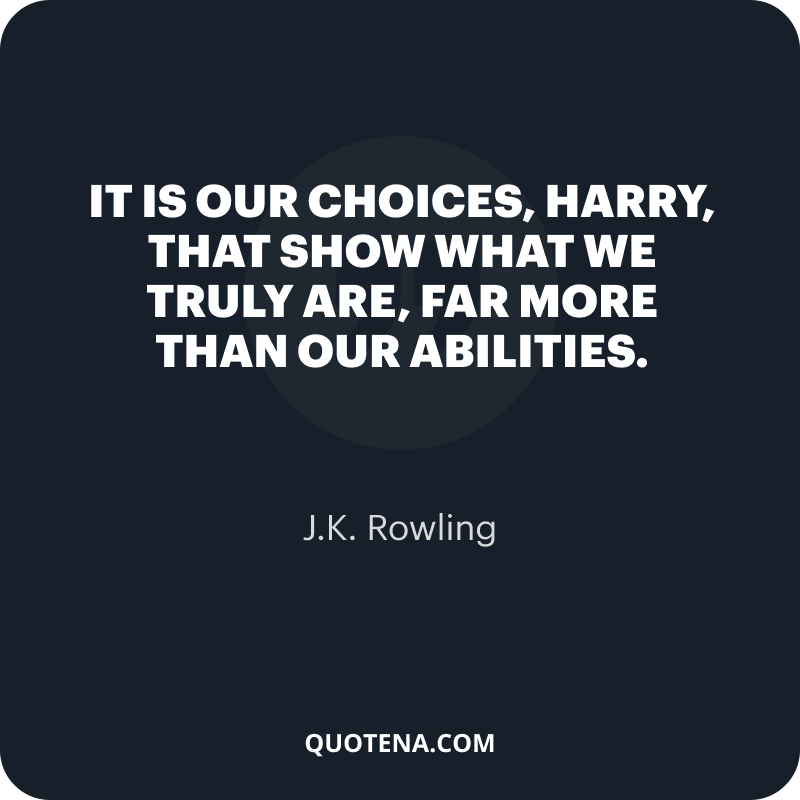 """""""It is our choices, Harry, that show what we truly are, far more than our abilities."""" – J.K. Rowling"""