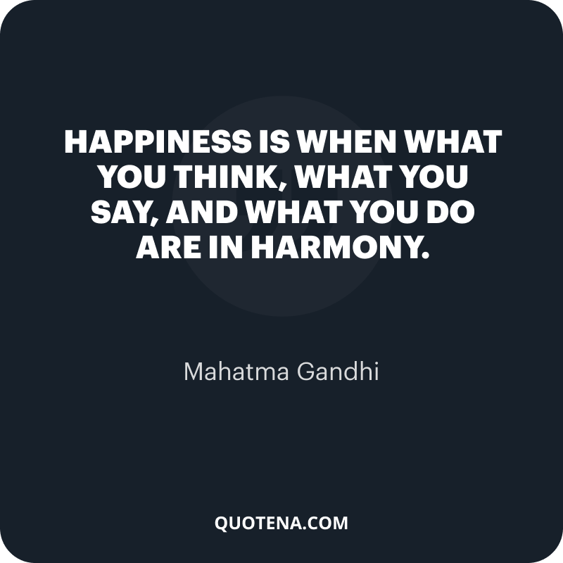 """""""Happiness is when what you think, what you say, and what you do are in harmony."""" – Mahatma Gandhi"""
