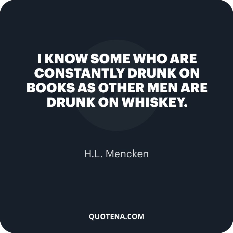 """""""I know some who are constantly drunk on books as other men are drunk on whiskey."""" – H.L. Mencken"""