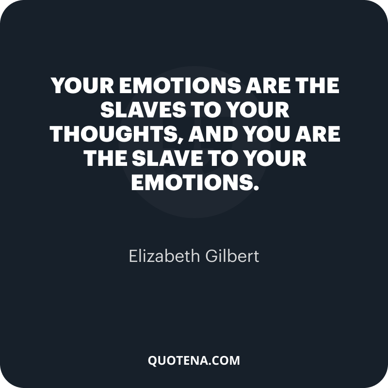 """""""Your emotions are the slaves to your thoughts, and you are the slave to your emotions."""" – Elizabeth Gilbert"""