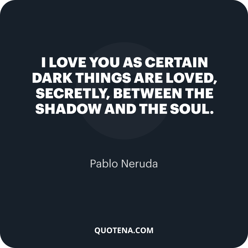 """""""I love you as certain dark things are loved, secretly, between the shadow and the soul."""" – Pablo Neruda"""