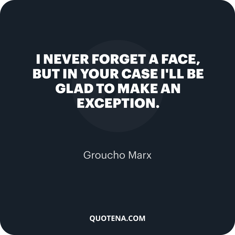 """""""I never forget a face, but in your case I'll be glad to make an exception."""" – Groucho Marx"""