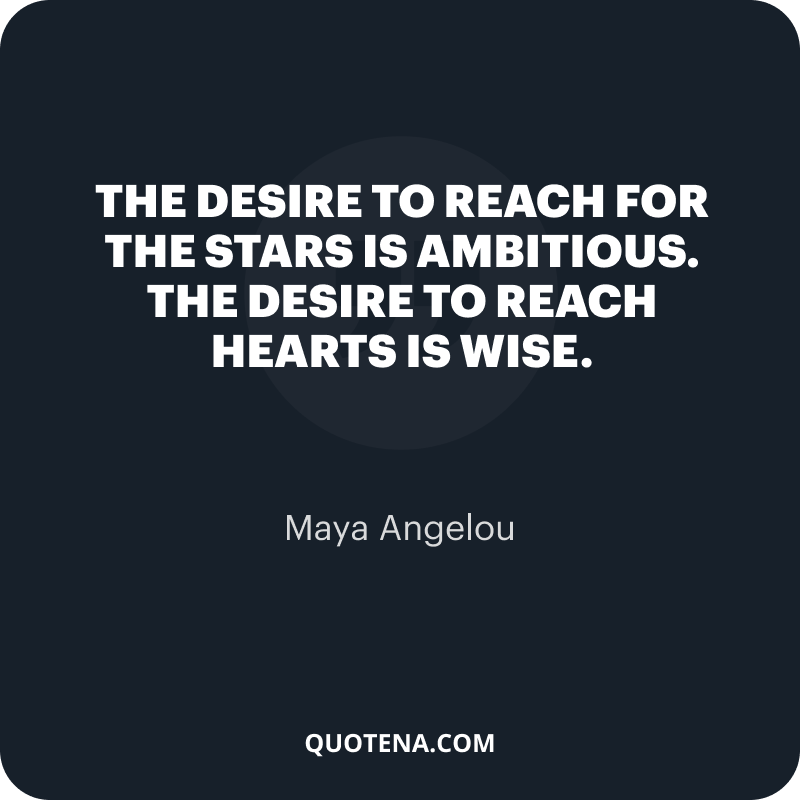 """""""The desire to reach for the stars is ambitious. The desire to reach hearts is wise."""" – Maya Angelou"""