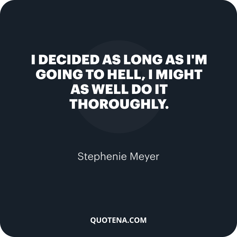"""""""I decided as long as I'm going to hell, I might as well do it thoroughly."""" – Stephenie Meyer"""